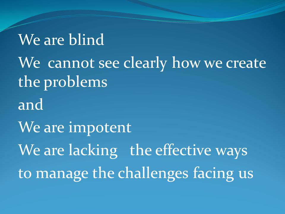 We are blind We cannot see clearly how we create the problems and We are impotent We are lacking the effective ways to manage the challenges facing us
