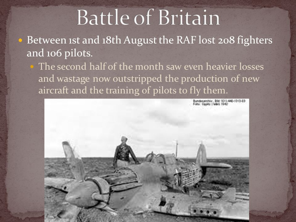 Between 1st and 18th August the RAF lost 208 fighters and 106 pilots. The second half of the month saw even heavier losses and wastage now outstripped