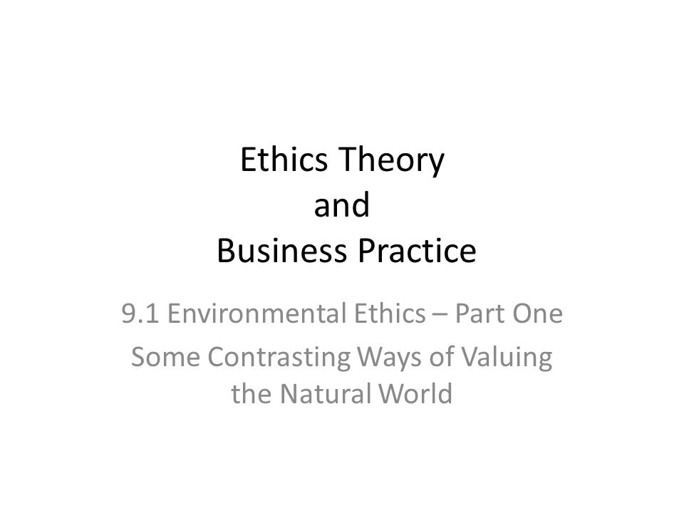 Ethics Theory and Business Practice 9.1 Environmental Ethics – Part One Some Contrasting Ways of Valuing the Natural World
