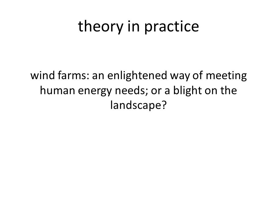 theory in practice wind farms: an enlightened way of meeting human energy needs; or a blight on the landscape