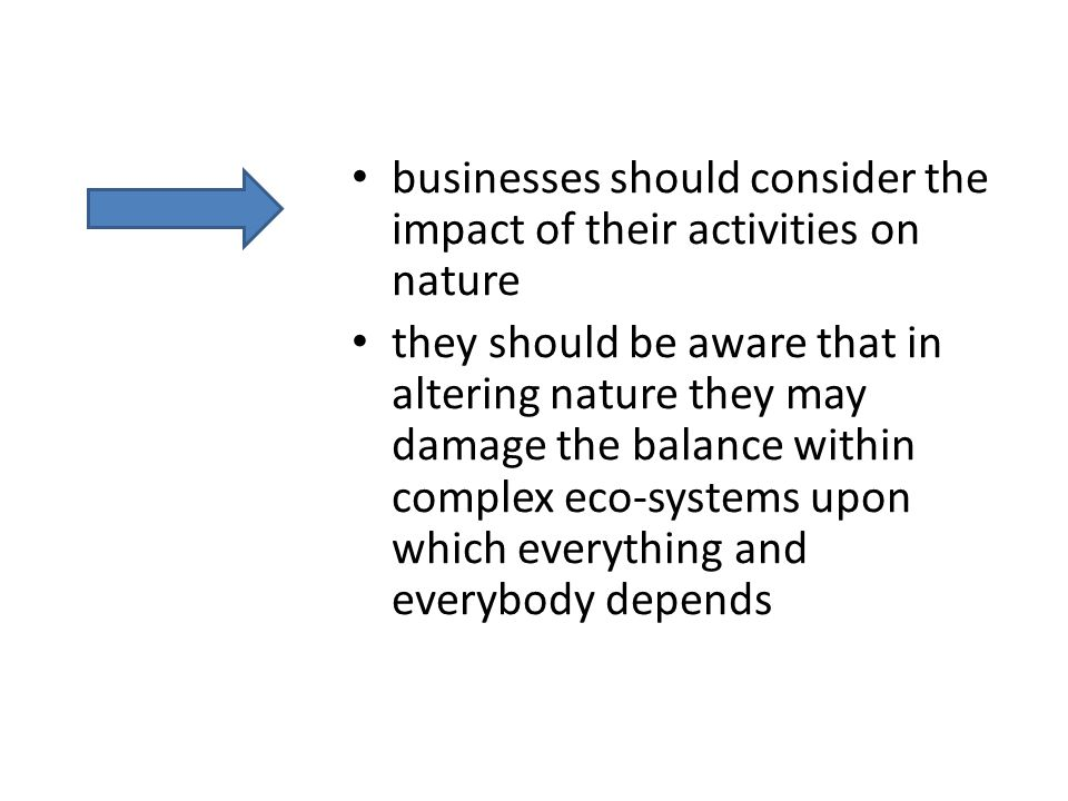 businesses should consider the impact of their activities on nature they should be aware that in altering nature they may damage the balance within complex eco-systems upon which everything and everybody depends