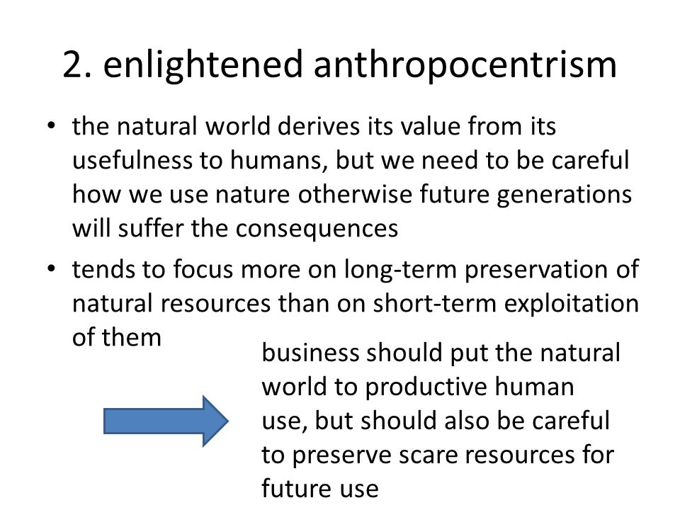 2. enlightened anthropocentrism the natural world derives its value from its usefulness to humans, but we need to be careful how we use nature otherwi