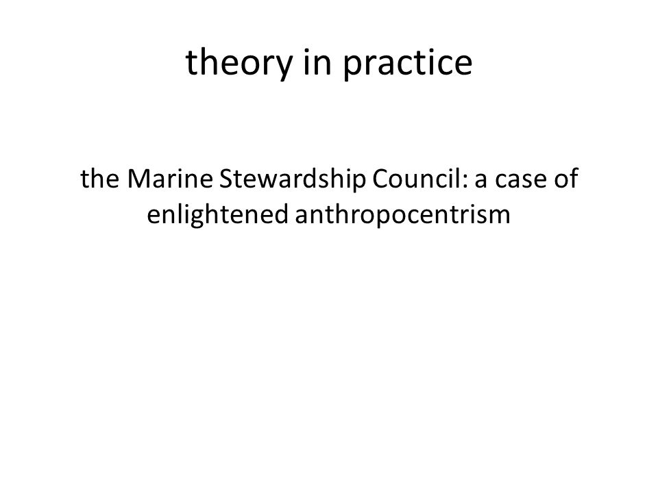 theory in practice the Marine Stewardship Council: a case of enlightened anthropocentrism