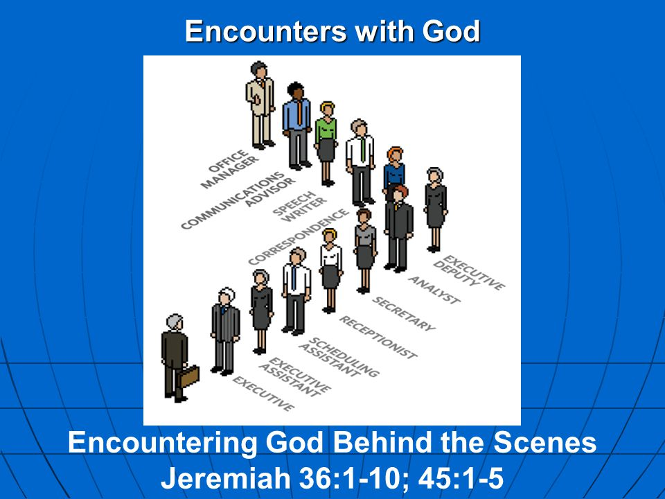 Encounters with God Encountering God Behind the Scenes Jeremiah 36:1-10; 45:1-5