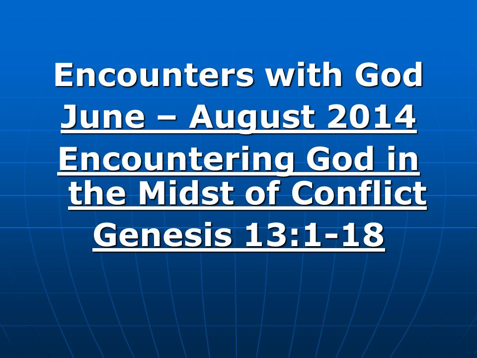 Encounters with God June – August 2014 Encountering God in the Midst of Conflict Genesis 13:1-18