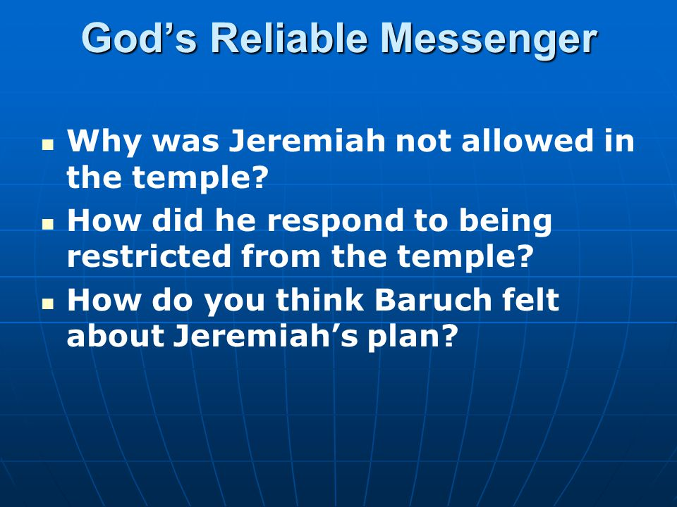 God's Reliable Messenger Why was Jeremiah not allowed in the temple? How did he respond to being restricted from the temple? How do you think Baruch f