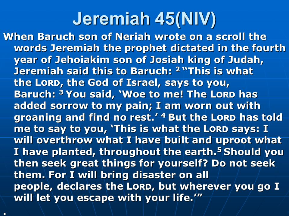 Jeremiah 45(NIV) When Baruch son of Neriah wrote on a scroll the words Jeremiah the prophet dictated in the fourth year of Jehoiakim son of Josiah king of Judah, Jeremiah said this to Baruch: 2 This is what the L ORD, the God of Israel, says to you, Baruch: 3 You said, 'Woe to me.