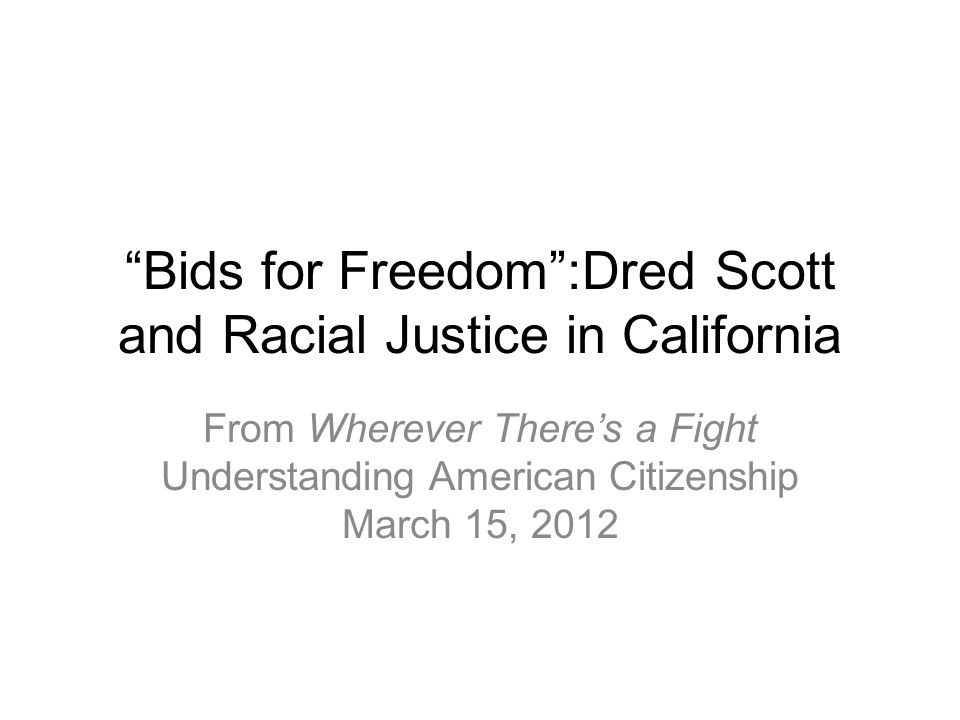 Bids for Freedom :Dred Scott and Racial Justice in California From Wherever There's a Fight Understanding American Citizenship March 15, 2012