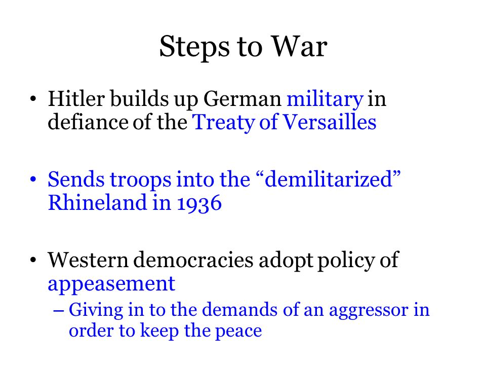 Steps to War Hitler builds up German military in defiance of the Treaty of Versailles Sends troops into the demilitarized Rhineland in 1936 Western democracies adopt policy of appeasement – Giving in to the demands of an aggressor in order to keep the peace