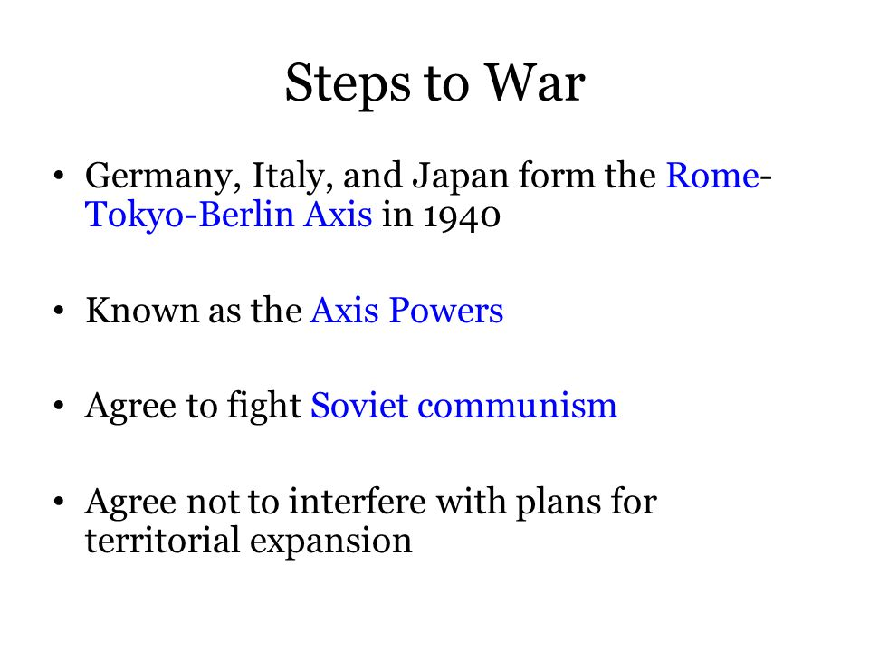 Steps to War Germany, Italy, and Japan form the Rome- Tokyo-Berlin Axis in 1940 Known as the Axis Powers Agree to fight Soviet communism Agree not to interfere with plans for territorial expansion