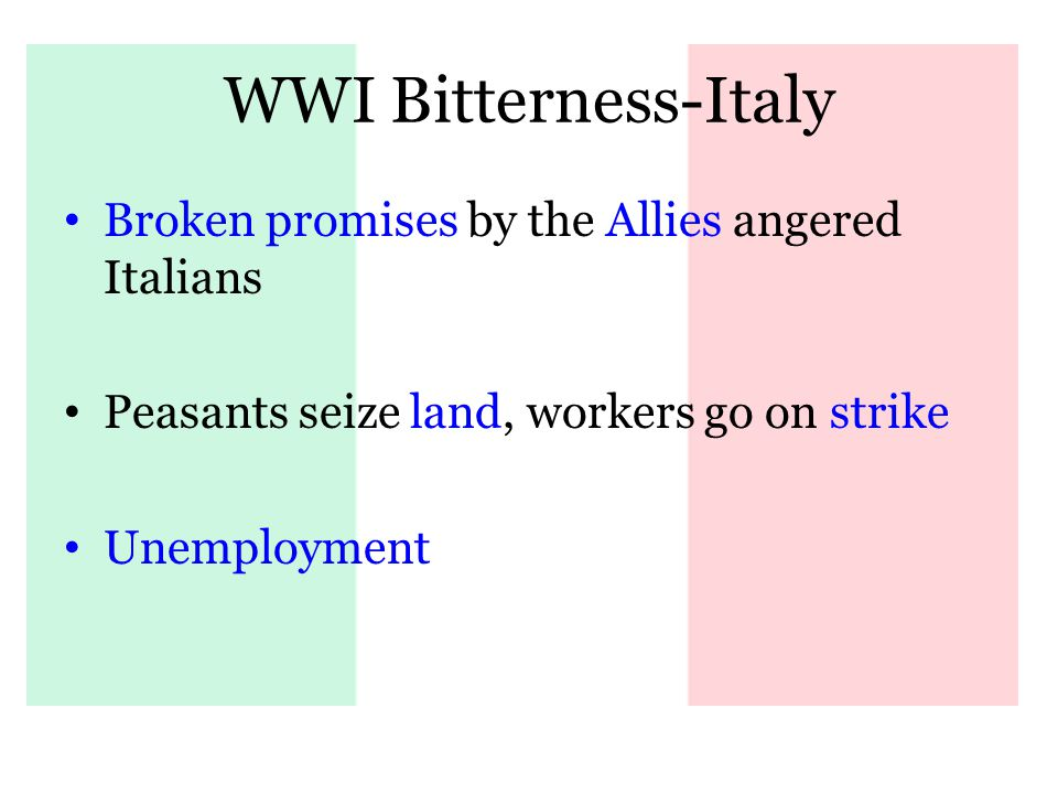 WWI Bitterness-Italy Broken promises by the Allies angered Italians Peasants seize land, workers go on strike Unemployment