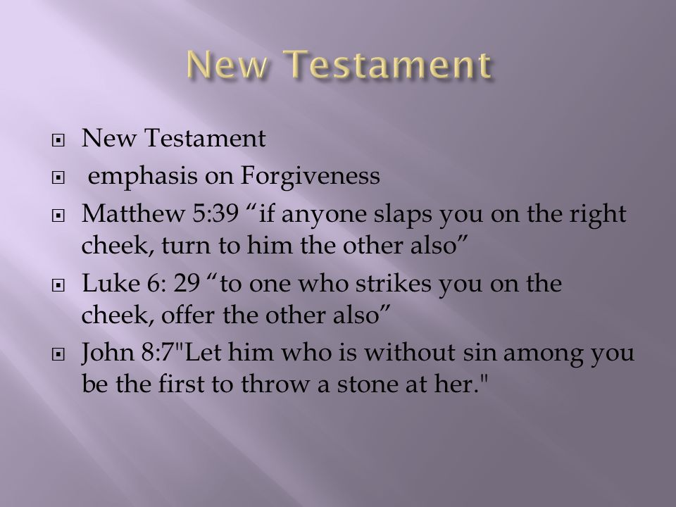  New Testament  emphasis on Forgiveness  Matthew 5:39 if anyone slaps you on the right cheek, turn to him the other also  Luke 6: 29 to one who strikes you on the cheek, offer the other also  John 8:7 Let him who is without sin among you be the first to throw a stone at her.
