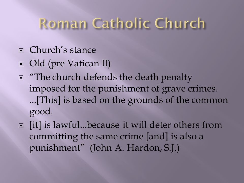  Church's stance  Old (pre Vatican II)  The church defends the death penalty imposed for the punishment of grave crimes....[This] is based on the grounds of the common good.