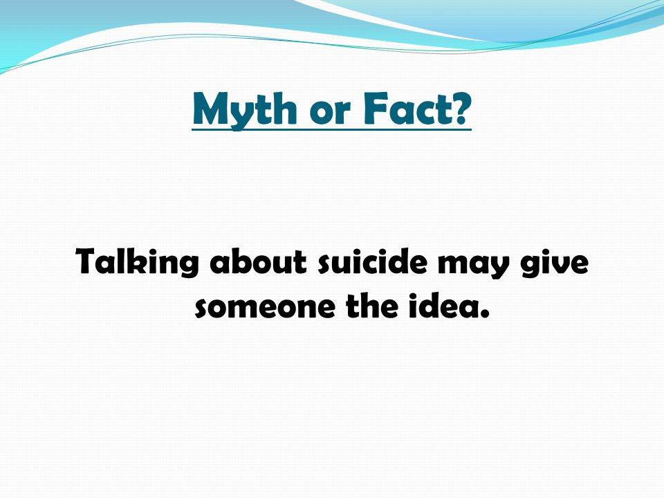 Myth or Fact? Talking about suicide may give someone the idea.