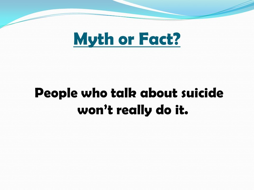 Myth or Fact? People who talk about suicide won't really do it.