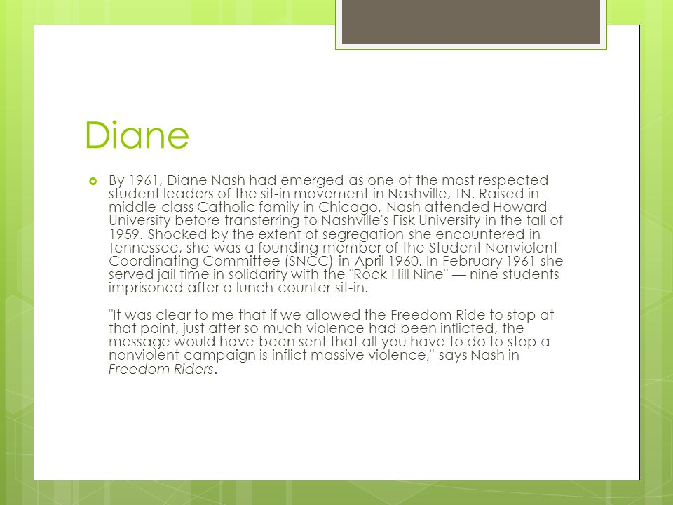 Diane  By 1961, Diane Nash had emerged as one of the most respected student leaders of the sit-in movement in Nashville, TN.