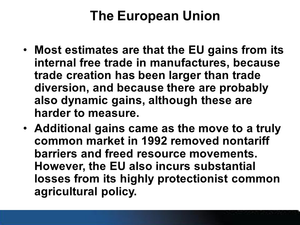 The European Union Most estimates are that the EU gains from its internal free trade in manufactures, because trade creation has been larger than trade diversion, and because there are probably also dynamic gains, although these are harder to measure.