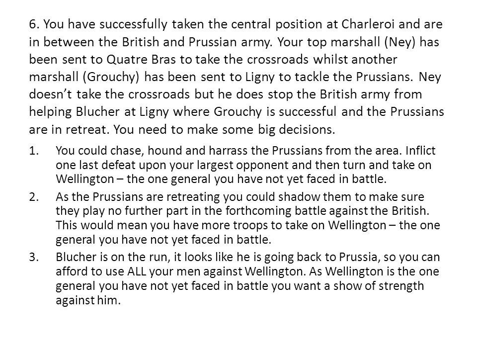 6. You have successfully taken the central position at Charleroi and are in between the British and Prussian army. Your top marshall (Ney) has been se