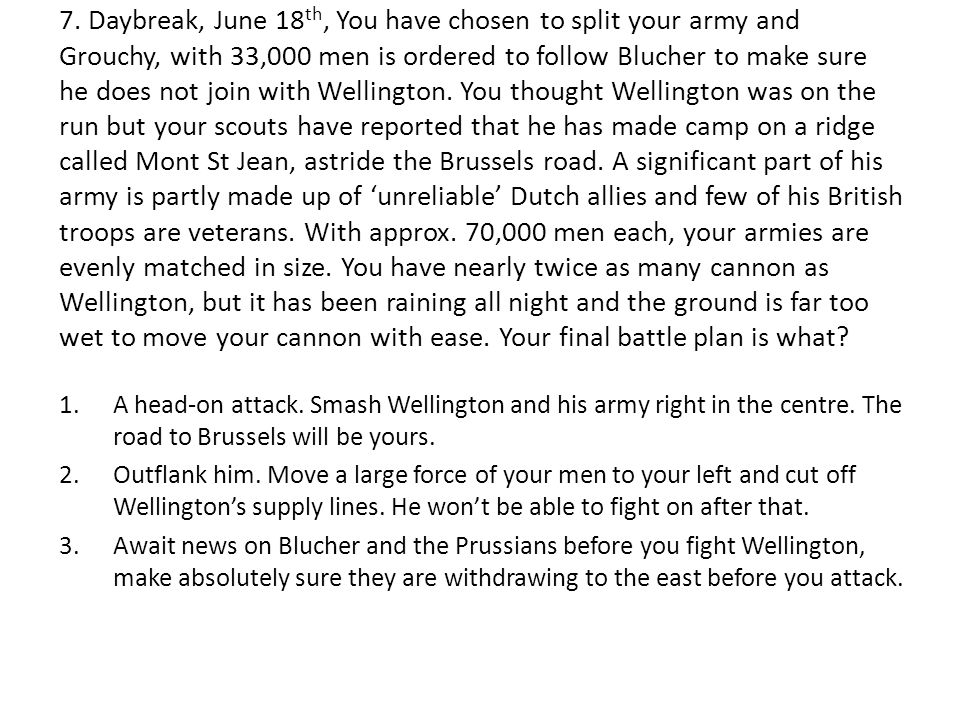 7. Daybreak, June 18 th, You have chosen to split your army and Grouchy, with 33,000 men is ordered to follow Blucher to make sure he does not join wi