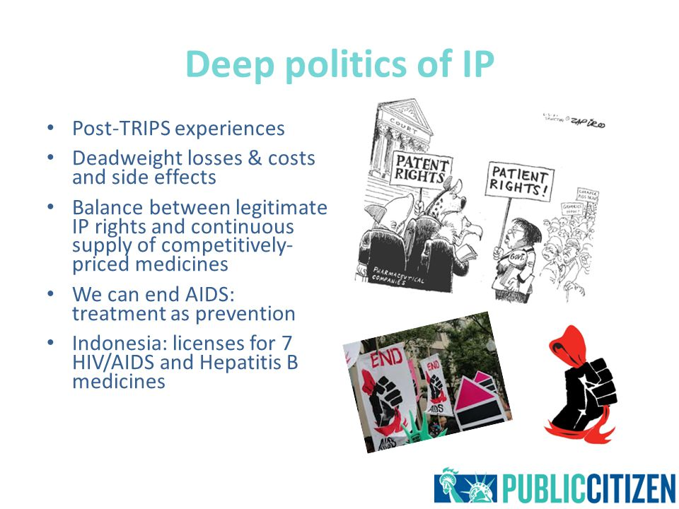 Deep politics of IP Post-TRIPS experiences Deadweight losses & costs and side effects Balance between legitimate IP rights and continuous supply of competitively- priced medicines We can end AIDS: treatment as prevention Indonesia: licenses for 7 HIV/AIDS and Hepatitis B medicines