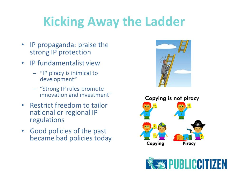 Kicking Away the Ladder IP propaganda: praise the strong IP protection IP fundamentalist view – IP piracy is inimical to development – Strong IP rules promote innovation and investment Restrict freedom to tailor national or regional IP regulations Good policies of the past became bad policies today