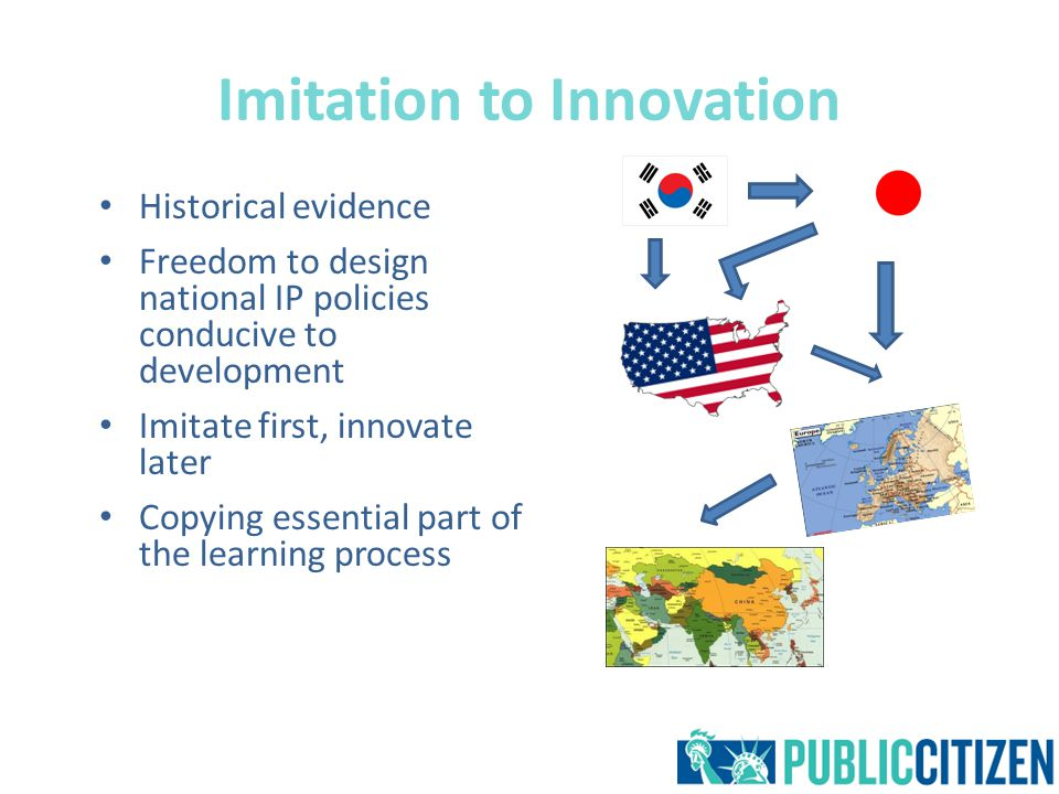 Imitation to Innovation Historical evidence Freedom to design national IP policies conducive to development Imitate first, innovate later Copying essential part of the learning process