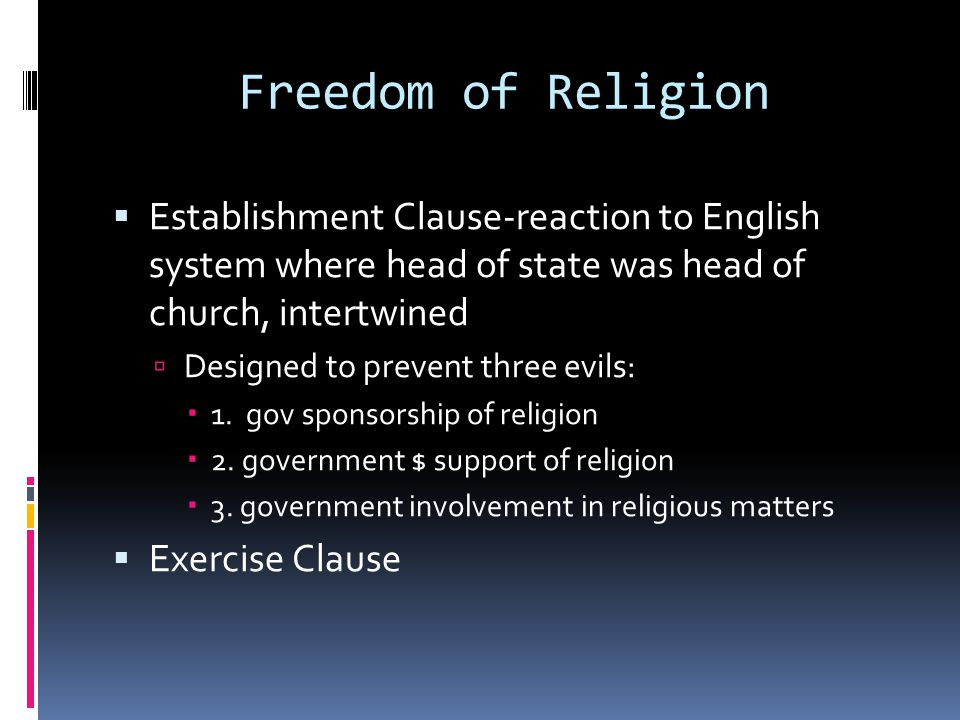 Freedom of Religion  Establishment Clause-reaction to English system where head of state was head of church, intertwined  Designed to prevent three evils:  1.