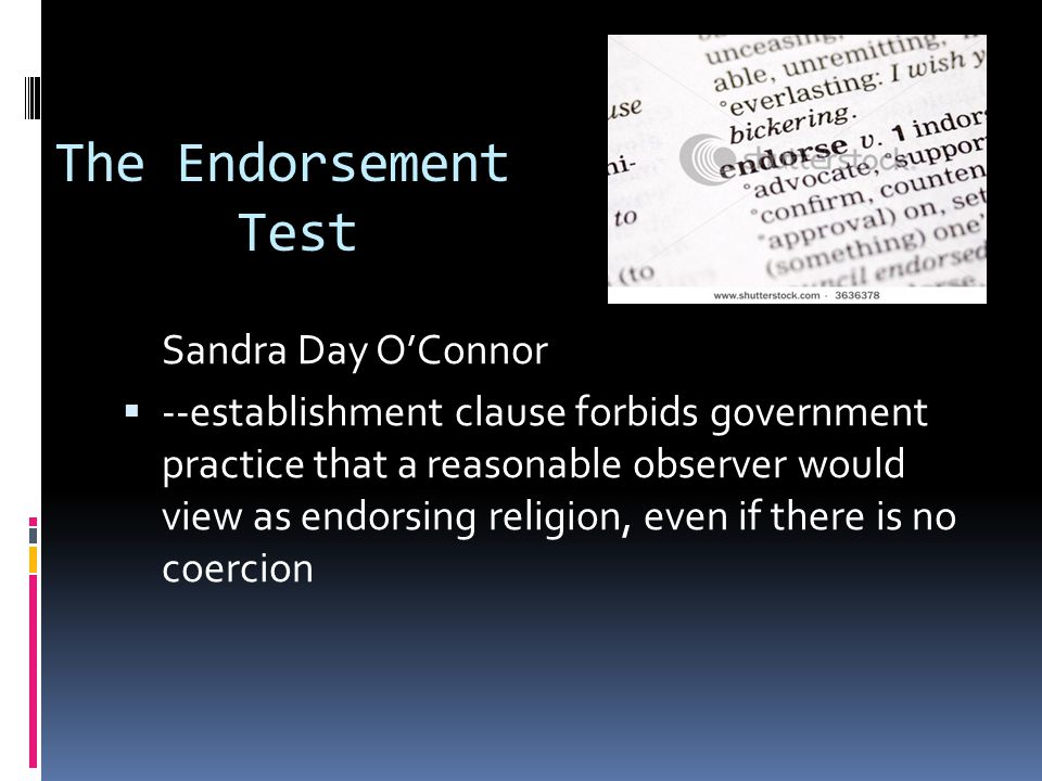The Endorsement Test Sandra Day O'Connor  --establishment clause forbids government practice that a reasonable observer would view as endorsing religion, even if there is no coercion