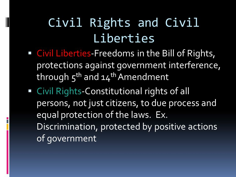 Civil Rights and Civil Liberties  Civil Liberties-Freedoms in the Bill of Rights, protections against government interference, through 5 th and 14 th Amendment  Civil Rights-Constitutional rights of all persons, not just citizens, to due process and equal protection of the laws.