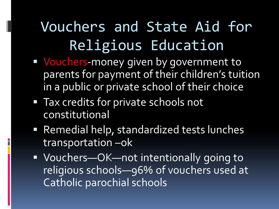 Vouchers and State Aid for Religious Education  Vouchers-money given by government to parents for payment of their children's tuition in a public or private school of their choice  Tax credits for private schools not constitutional  Remedial help, standardized tests lunches transportation –ok  Vouchers—OK—not intentionally going to religious schools—96% of vouchers used at Catholic parochial schools