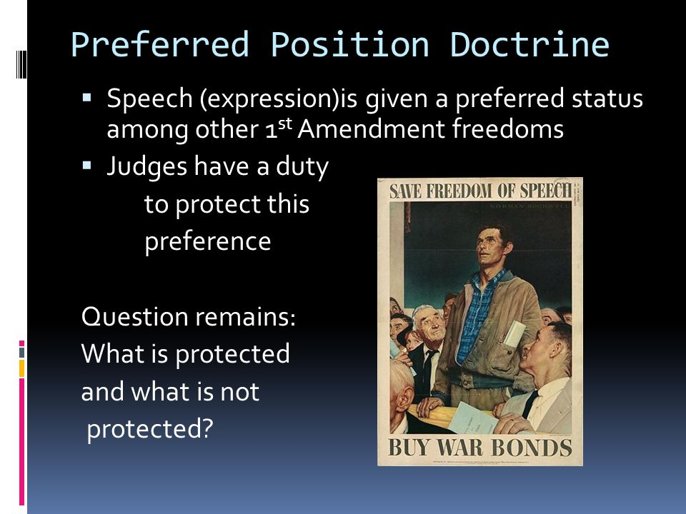 Preferred Position Doctrine  Speech (expression)is given a preferred status among other 1 st Amendment freedoms  Judges have a duty to protect this preference Question remains: What is protected and what is not protected