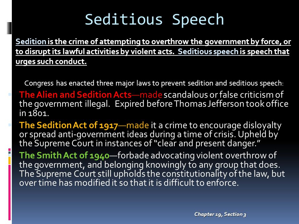 Seditious Speech Chapter 19, Section 3 Congress has enacted three major laws to prevent sedition and seditious speech:  The Alien and Sedition Acts—made scandalous or false criticism of the government illegal.