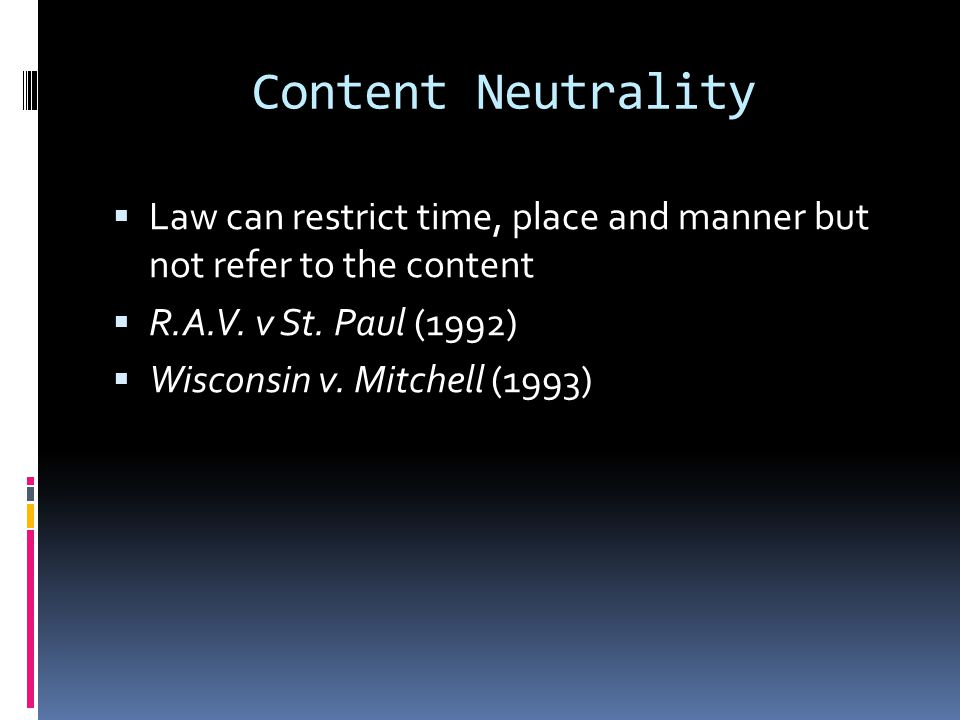 Content Neutrality  Law can restrict time, place and manner but not refer to the content  R.A.V.