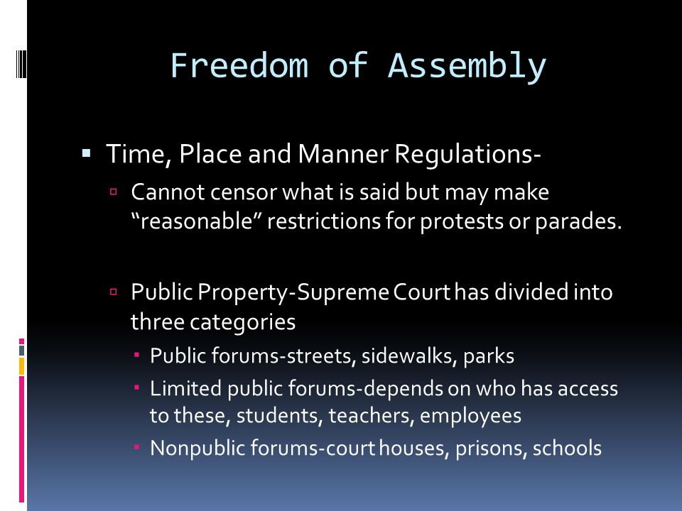 Freedom of Assembly  Time, Place and Manner Regulations-  Cannot censor what is said but may make reasonable restrictions for protests or parades.