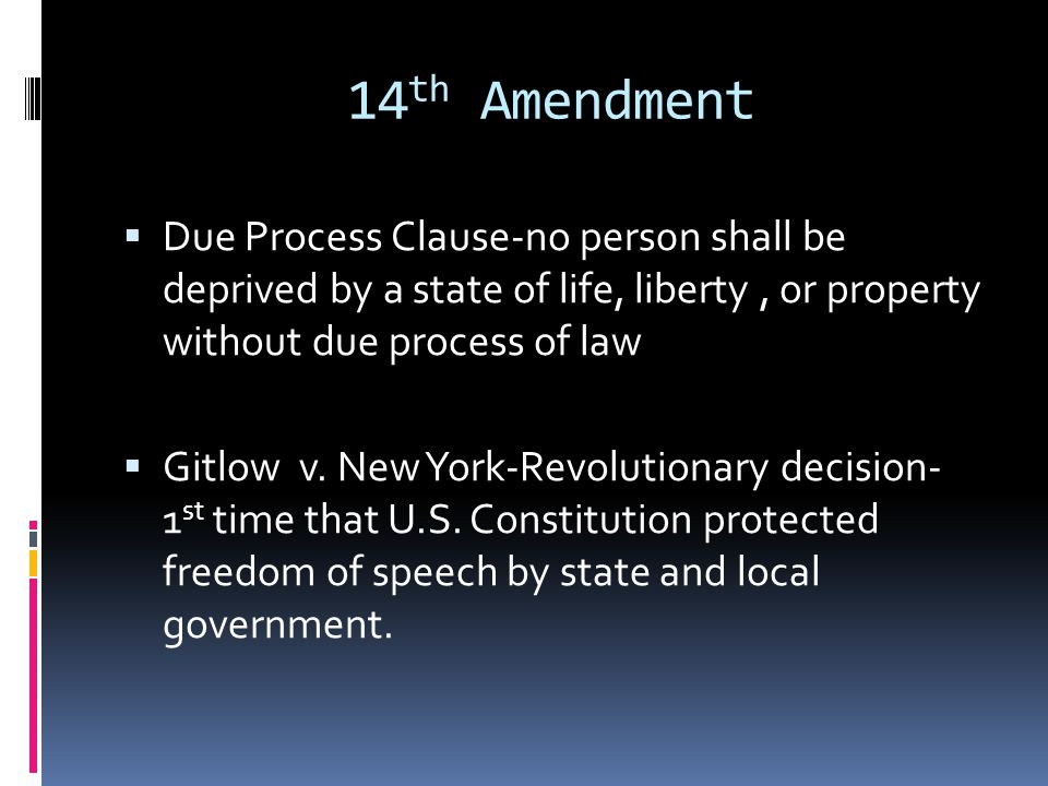 14 th Amendment  Due Process Clause-no pers0n shall be deprived by a state of life, liberty, or property without due process of law  Gitlow v.