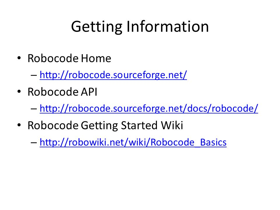 Getting Information Robocode Home – http://robocode.sourceforge.net/ http://robocode.sourceforge.net/ Robocode API – http://robocode.sourceforge.net/docs/robocode/ http://robocode.sourceforge.net/docs/robocode/ Robocode Getting Started Wiki – http://robowiki.net/wiki/Robocode_Basics http://robowiki.net/wiki/Robocode_Basics