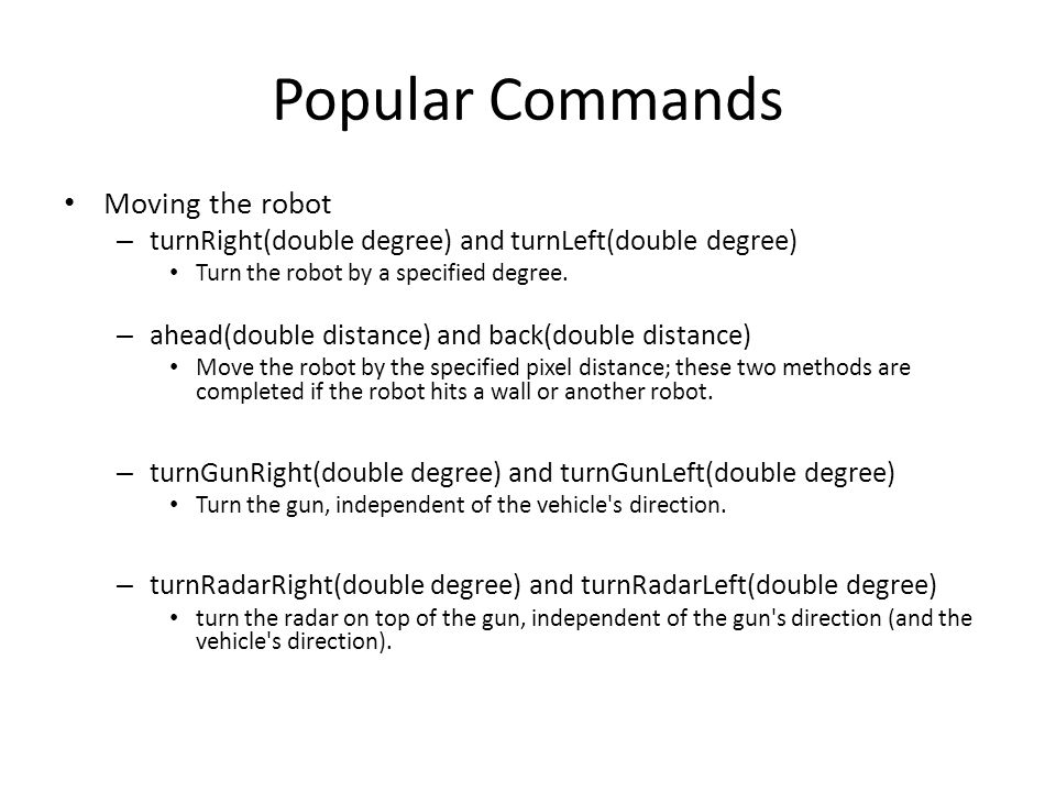 Popular Commands Moving the robot – turnRight(double degree) and turnLeft(double degree) Turn the robot by a specified degree.
