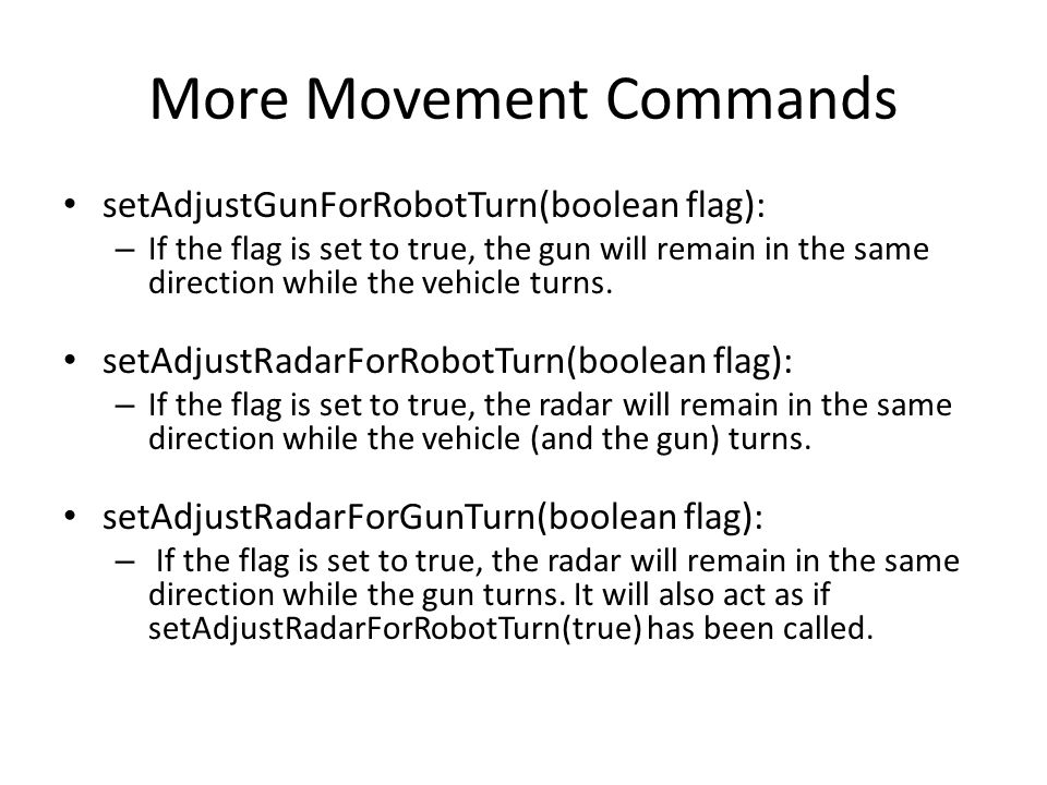 More Movement Commands setAdjustGunForRobotTurn(boolean flag): – If the flag is set to true, the gun will remain in the same direction while the vehicle turns.