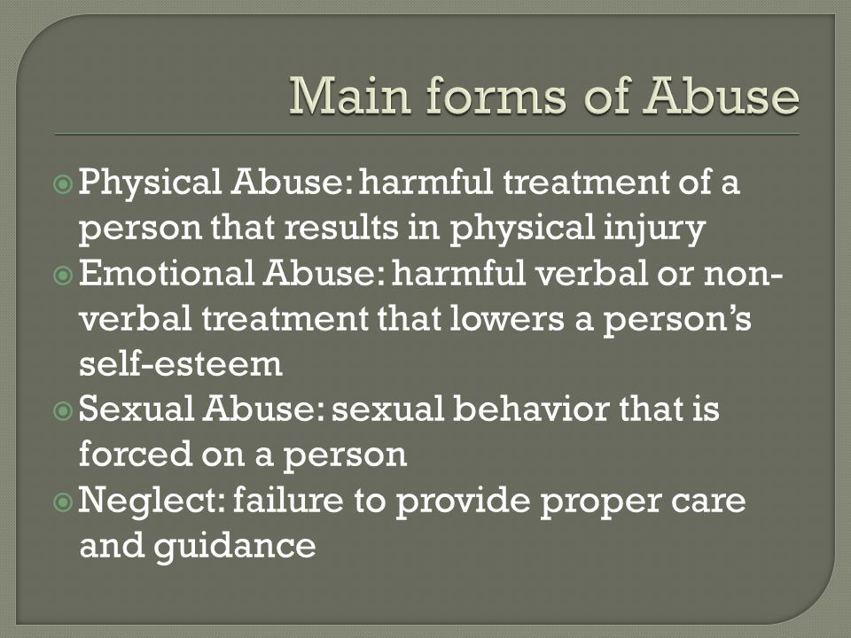  Physical Abuse: harmful treatment of a person that results in physical injury  Emotional Abuse: harmful verbal or non- verbal treatment that lowers a person's self-esteem  Sexual Abuse: sexual behavior that is forced on a person  Neglect: failure to provide proper care and guidance