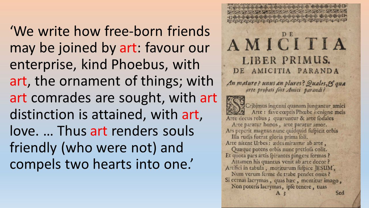 'We write how free-born friends may be joined by art: favour our enterprise, kind Phoebus, with art, the ornament of things; with art comrades are sought, with art distinction is attained, with art, love.