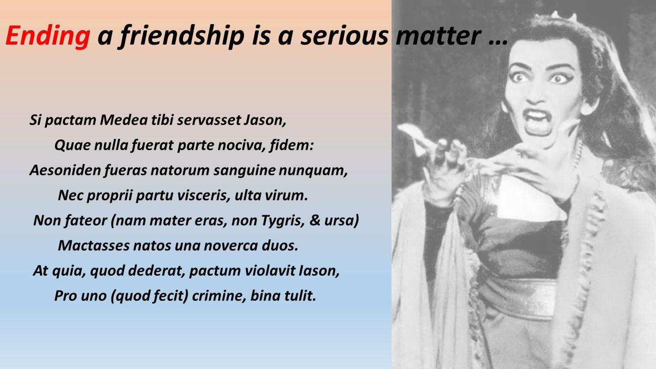 Ending a friendship is a serious matter … Si pactam Medea tibi servasset Jason, Quae nulla fuerat parte nociva, fidem: Aesoniden fueras natorum sanguine nunquam, Nec proprii partu visceris, ulta virum.