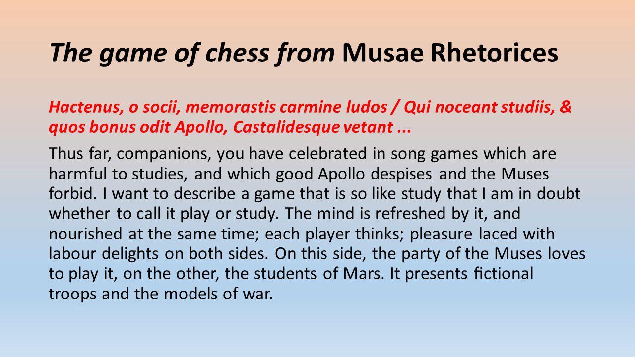 The game of chess from Musae Rhetorices Hactenus, o socii, memorastis carmine ludos / Qui noceant studiis, & quos bonus odit Apollo, Castalidesque vetant...