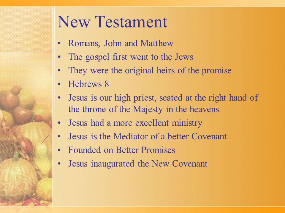 New Testament Romans, John and Matthew The gospel first went to the Jews They were the original heirs of the promise Hebrews 8 Jesus is our high priest, seated at the right hand of the throne of the Majesty in the heavens Jesus had a more excellent ministry Jesus is the Mediator of a better Covenant Founded on Better Promises Jesus inaugurated the New Covenant