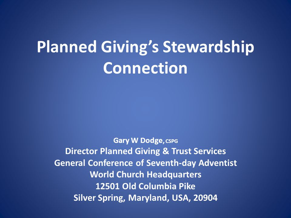 Planned Giving's Stewardship Connection Gary W Dodge, CSPG Director Planned Giving & Trust Services General Conference of Seventh-day Adventist World Church Headquarters 12501 Old Columbia Pike Silver Spring, Maryland, USA, 20904