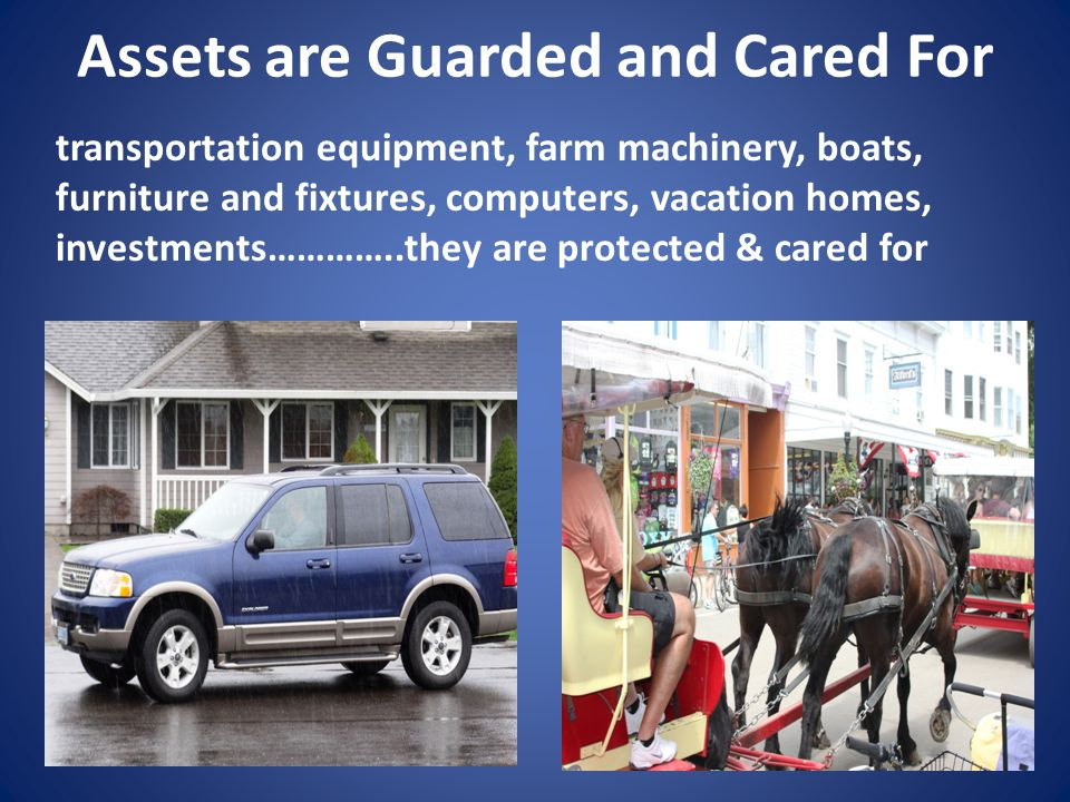 Assets are Guarded and Cared For transportation equipment, farm machinery, boats, furniture and fixtures, computers, vacation homes, investments…………..they are protected & cared for