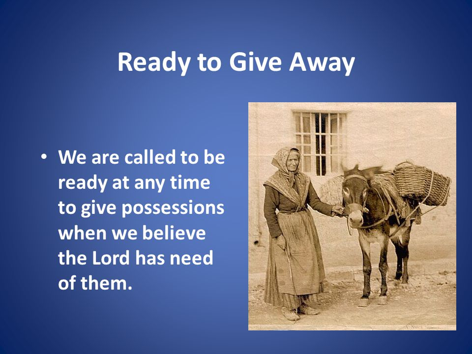 Ready to Give Away We are called to be ready at any time to give possessions when we believe the Lord has need of them.