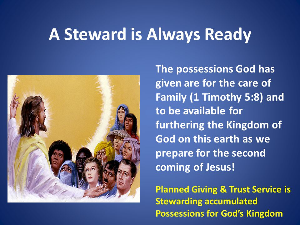 A Steward is Always Ready The possessions God has given are for the care of Family (1 Timothy 5:8) and to be available for furthering the Kingdom of God on this earth as we prepare for the second coming of Jesus.