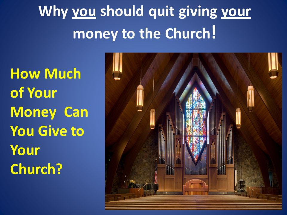 Why you should quit giving your money to the Church .