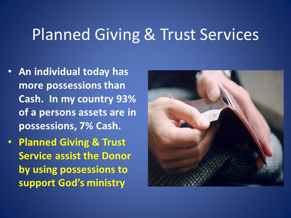 Planned Giving & Trust Services An individual today has more possessions than Cash.