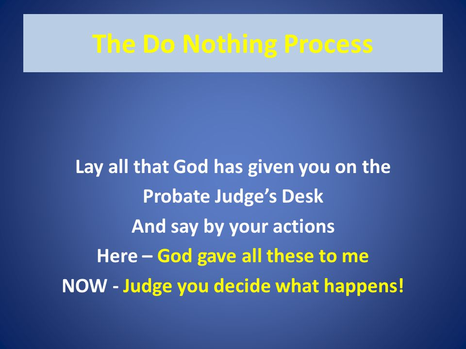 The Do Nothing Process Lay all that God has given you on the Probate Judge's Desk And say by your actions Here – God gave all these to me NOW - Judge you decide what happens!